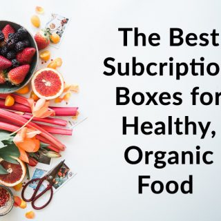 The Best Monthly Subscription Boxes for Healthy, Organic Food